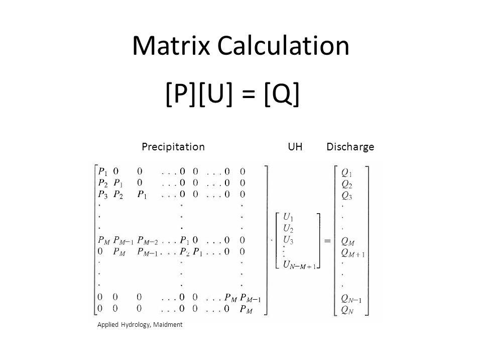 Matrix Calculation [P][U] = [Q] Precipitation UH Discharge